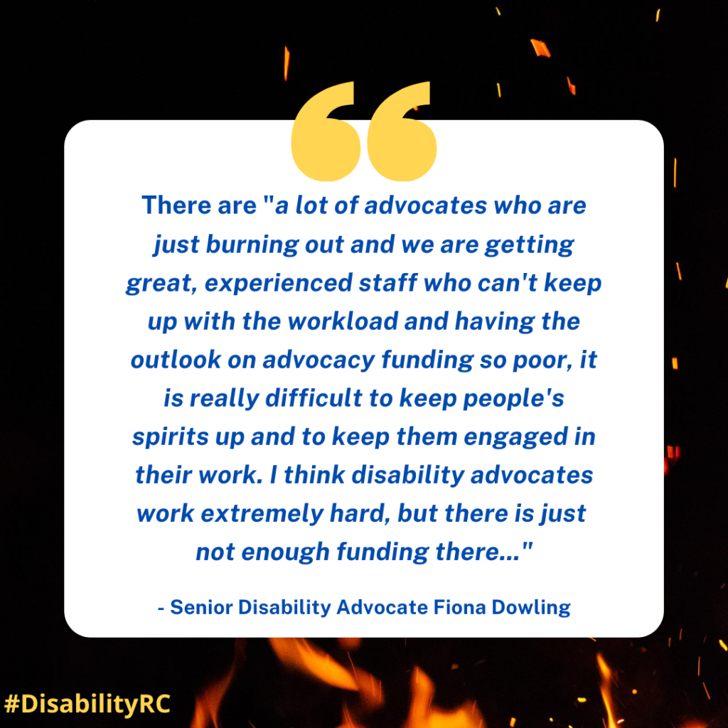 "There are ""a lot of advocates who are just burning out and we are getting great, experienced staff who can't keep up with the workload and having the outlook on advocacy funding so poor, it is really difficult to keep people's spirits up and to keep them engaged in their work. I think disability advocates work extremely hard, but there is just not enough funding there..."" - Senior Disability Advocate Fiona Dowling"