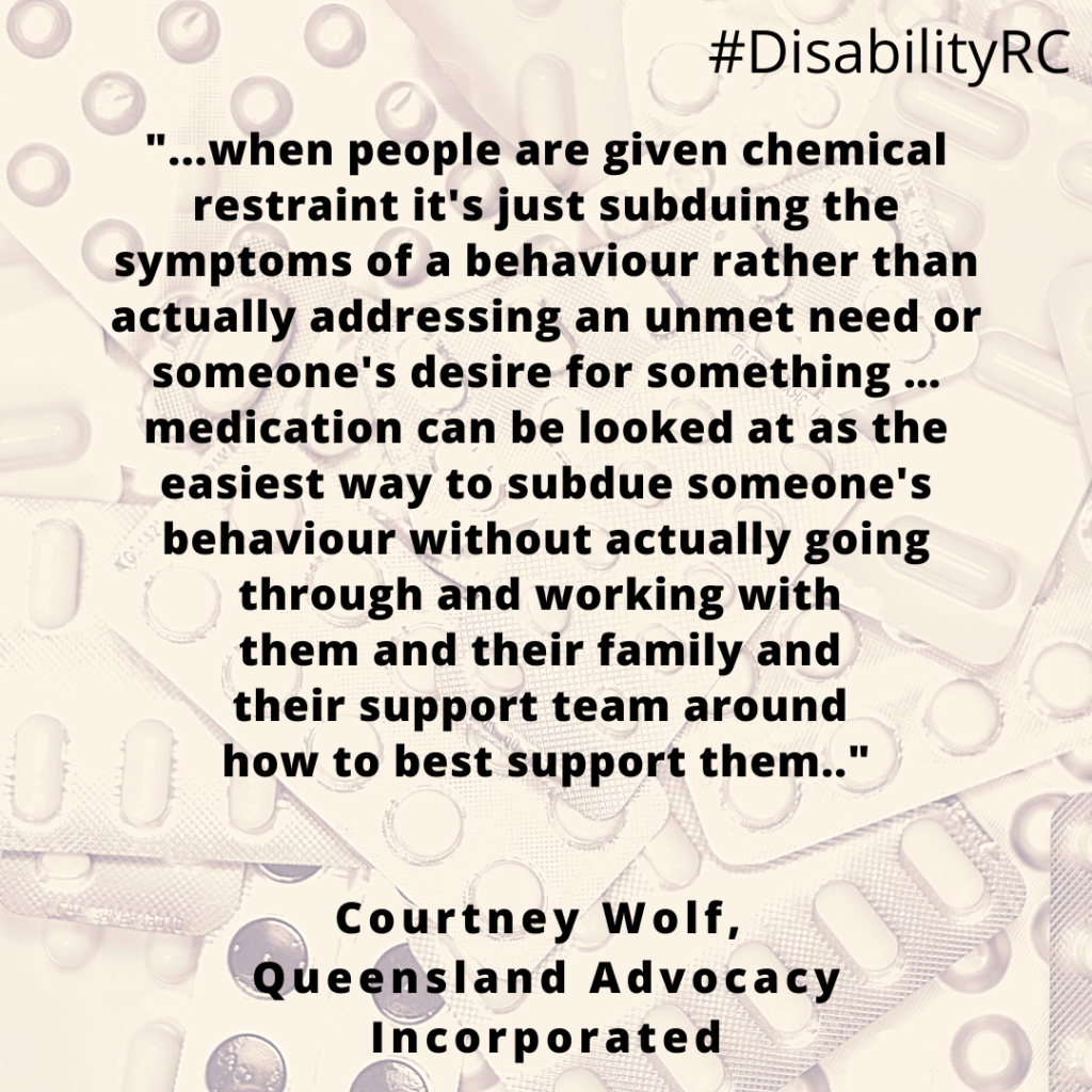 """""""...when people are given chemical restraint it's just subduing the symptoms of a behaviour rather than actually addressing an unmet need or someone's desire for something …medication can be looked at as the easiest way to subdue someone's behaviour without actually going through and working with them and their family and their support team around how to best support them.."""" Courtney Wolf, Queesland Advocacy Incorporated"""