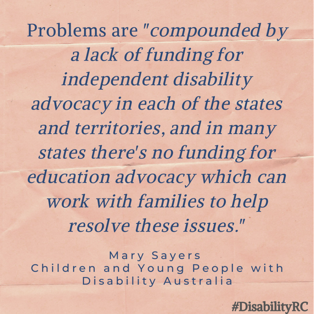 "Problems are ""compounded by a lack of funding for independent disability advocacy in each of the states and territories, and in many states there's no funding for education advocacy which can work with families to help resolve these issues."" - Mary Sayers - Children and Young People with Disability Australia"