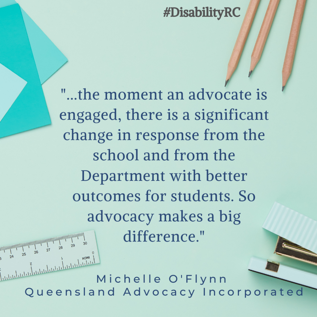 """...the moment an advocate is engaged, there is a significant change in response from the school and from the Department with better outcomes for students. So advocacy makes a big difference."" - Michelle O'Flynn - Queensland Advocacy Incorporated"