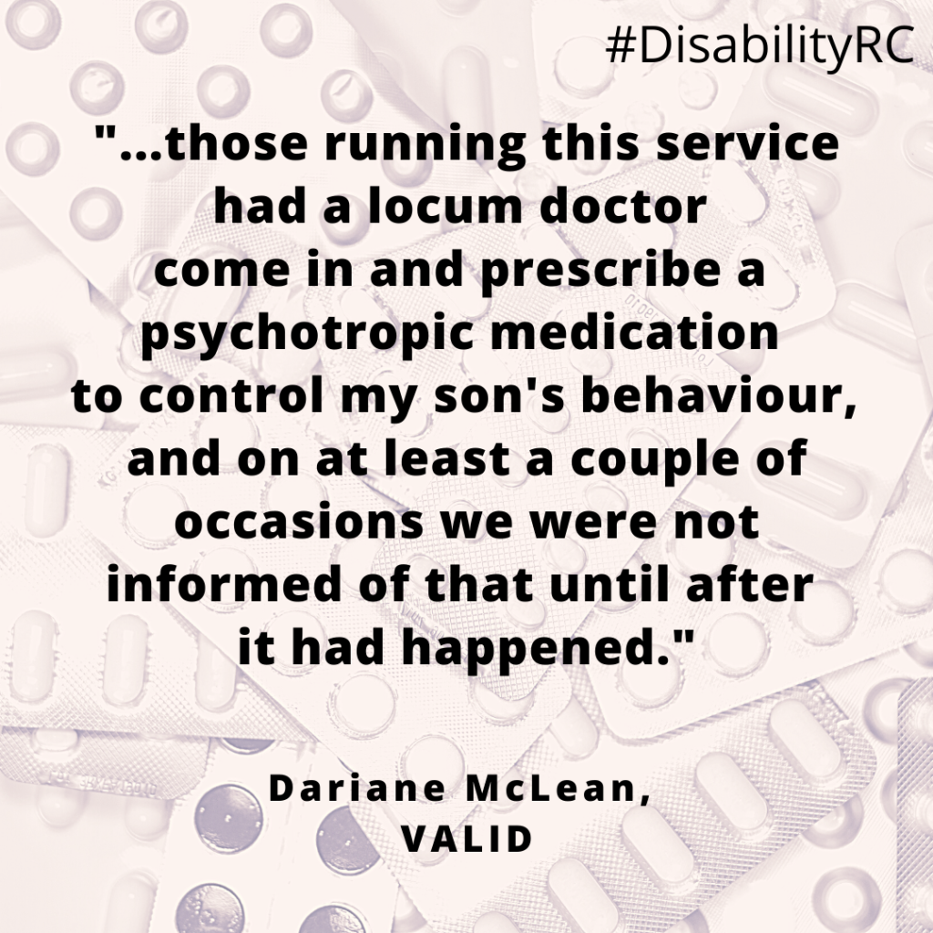 """""""...those running this service had a locum doctor come in and prescribe a psychotropic medication to control my son's behaviour, and on at least a couple of occasions we were not informed of that until after it had happened."""" Dariane McLean, VALID"""