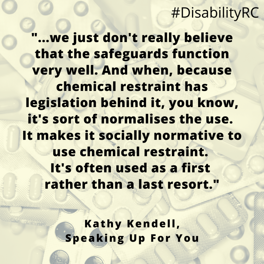 """""""...we just don't really believe that the safeguards function very well. And when, because chemical restraint has legislation behind it, you know, it's sort of normalises the use. It makes it socially normative to use chemical restraint. It's often used as a first rather than a last resort."""" Kathy Kendell, Speaking Up For You"""