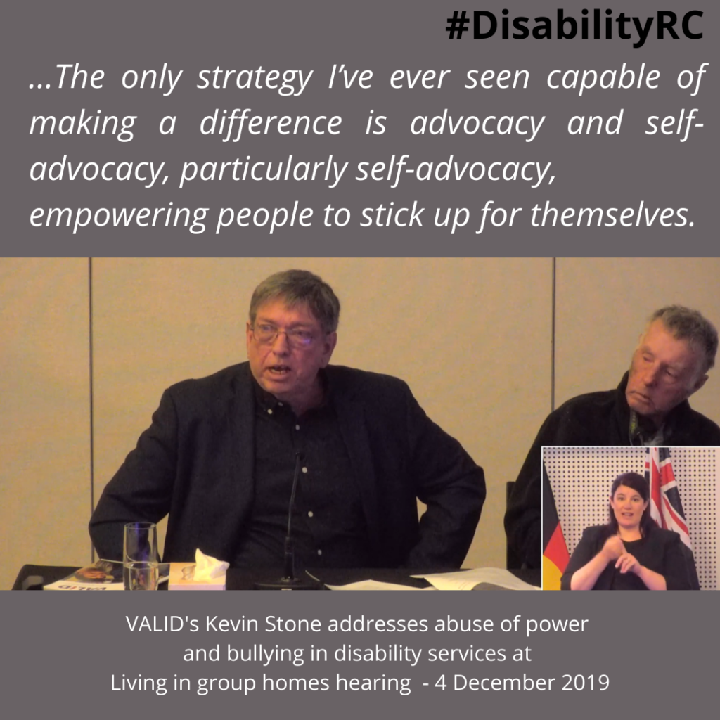 ...The only strategy I've ever seen capable of making a difference is advocacy and self-advocacy, particularly self-advocacy, empowering people to stick up for themselves. /VALID's Kevin Stone addresses abuse of power and bullying in disability services at Living in group homes hearing  - 4 December 2019