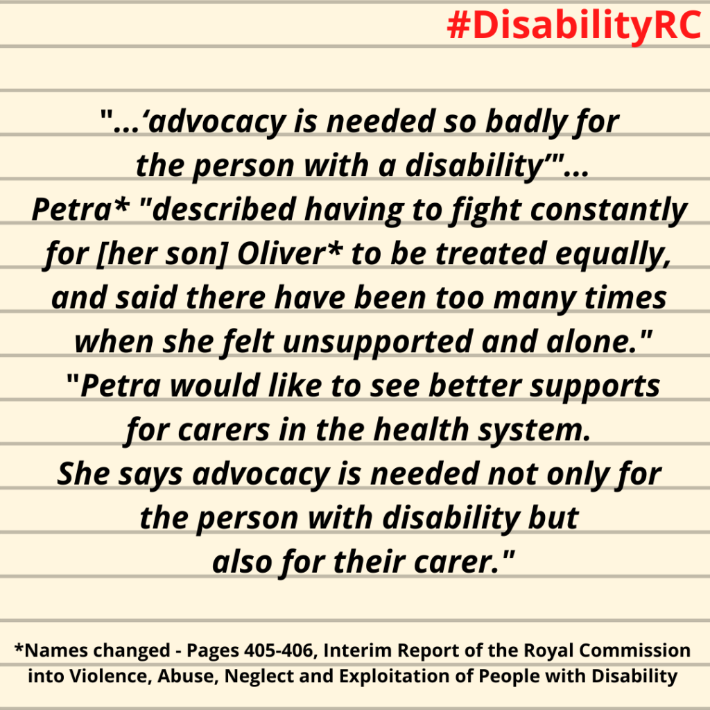 """...'advocacy is needed so badly for the person with a disability'""...Petra* ""described having to fight constantly for [her son] Oliver* to be treated equally, and said there have been too many times when she felt unsupported and alone."" ""Petra would like to see better supports for carers in the health system. She says advocacy is needed not only for the person with disability but also for their carer."" / *Names changed - Pages 405-406, Interim Report of the Royal Commission into Violence, Abuse, Neglect and Exploitation of People with Disability"