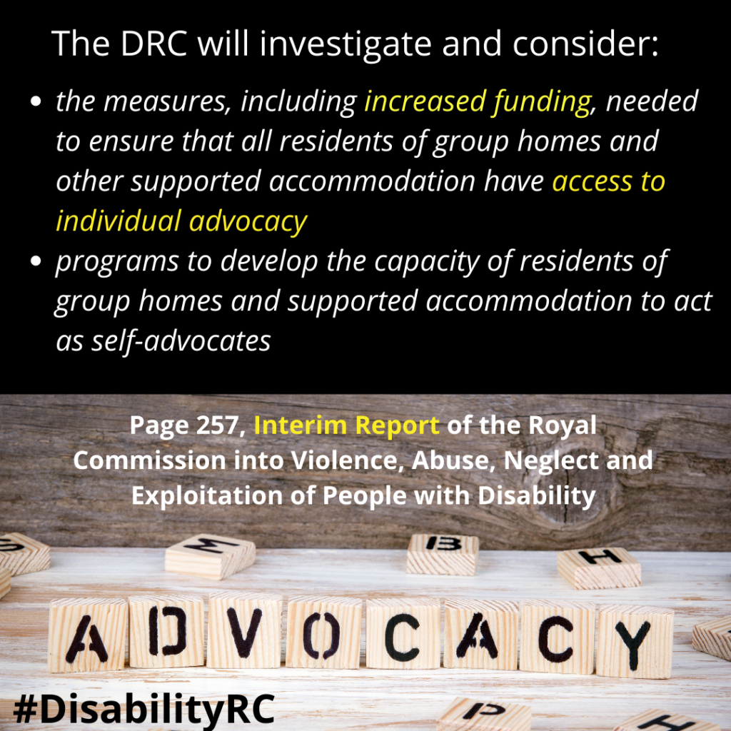 The D.R.C will investigate and consider: the measures, including increased funding, needed to ensure that all residents of group homes and other supported accommodation have access to individual advocacy programs to develop the capacity of residents of group homes and supported accommodation to act as self-advocates /Page 257, Interim Report of the Royal Commission into Violence, Abuse, Neglect and Exploitation of People with Disability /Image is the word advocacy spelled with wooden scrabble pieces