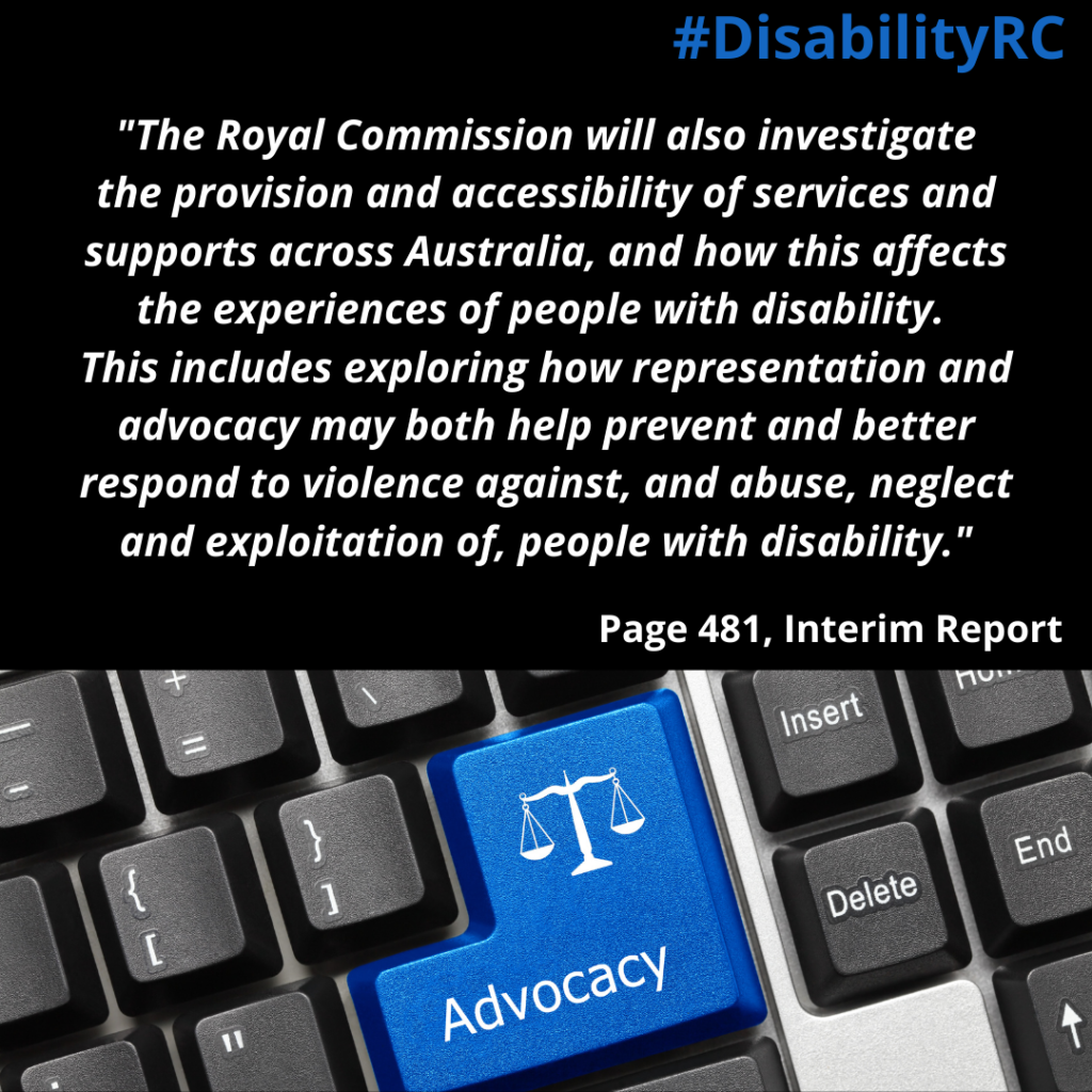"""The Royal Commission will also investigate the provision and accessibility of services and supports across Australia, and how this affects the experiences of people with disability.  This includes exploring how representation and advocacy may both help prevent and better respond to violence against, and abuse, neglect and exploitation of, people with disability."" / Page 481, Interim Report Image is close up of keyboard with blue button with word Advocacy and picture of scales of justice"