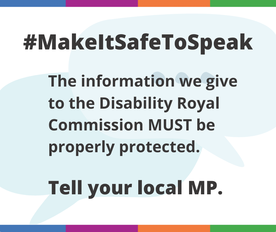 #MakeItSafeToSpeak - The information we give to the Disability Royal Commission MUST be properly protected. Tell your local MP.