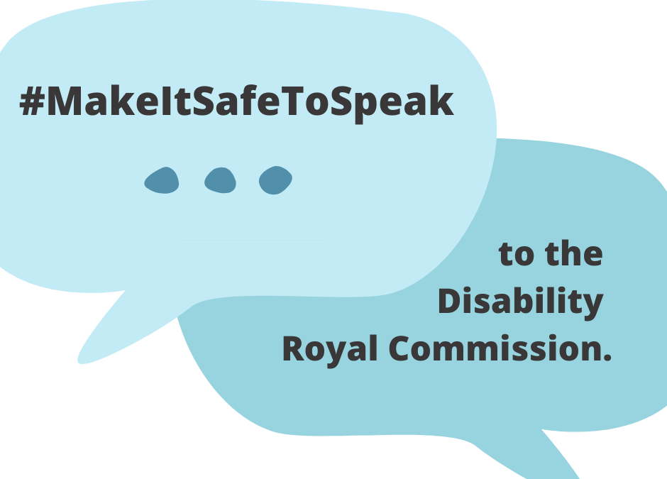 #MakeItSafeToSpeak ... to the Disability Royal Commission (in Speech bubbles)